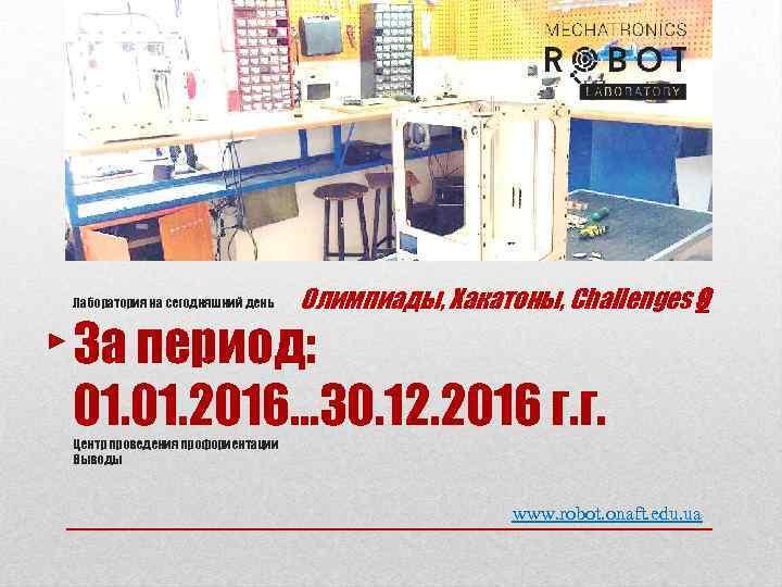 Лаборатория на сегодняшний день Олимпиады, Хакатоны, Сhallenges 9 За период: 01. 2016… 30. 12.