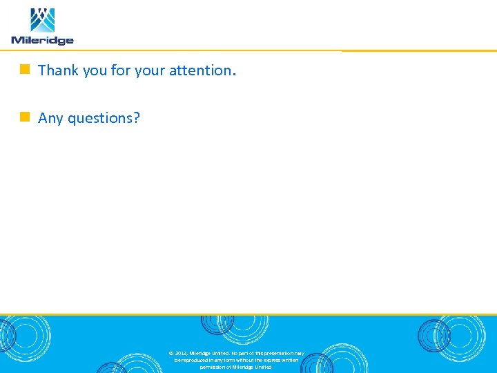 Thank you for your attention. Any questions? © 2013, Mileridge Limited. No part