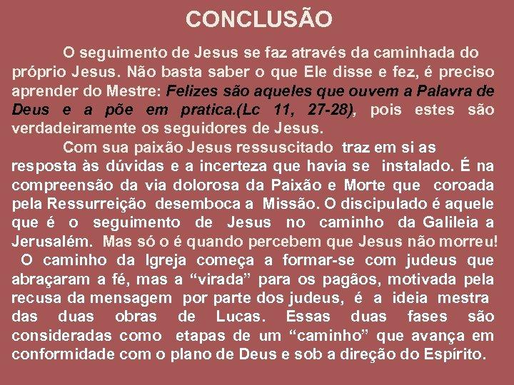 CONCLUSÃO O seguimento de Jesus se faz através da caminhada do próprio Jesus. Não