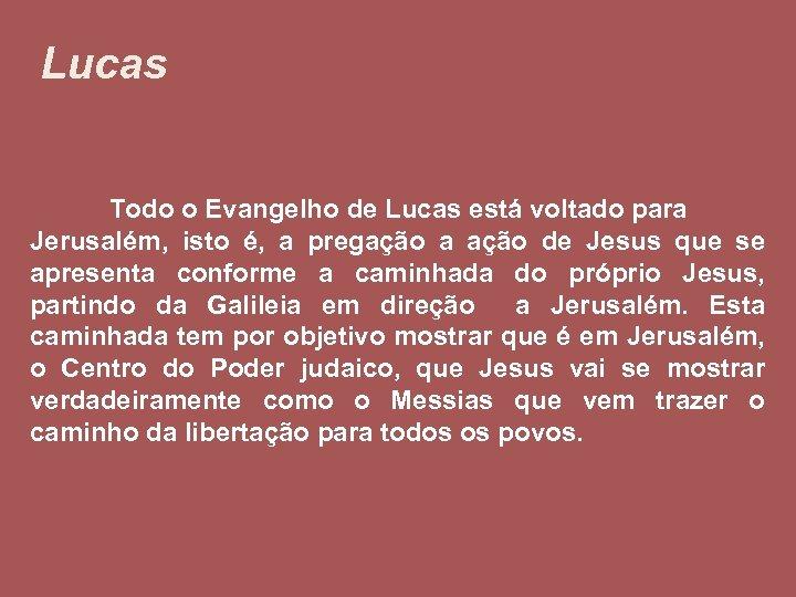 Lucas Todo o Evangelho de Lucas está voltado para Jerusalém, isto é, a pregação