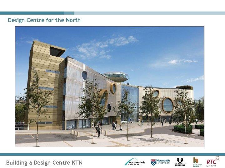 Design Centre for the North Building a Design Centre KTN