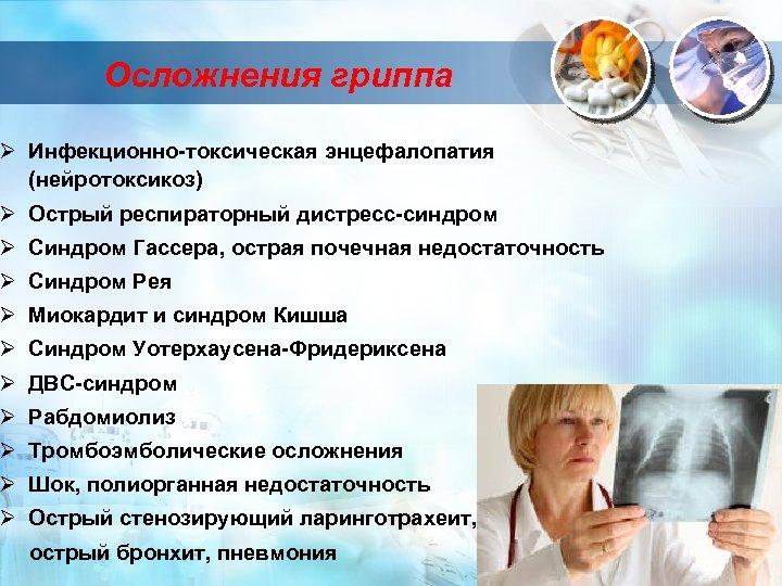Осложнения гриппа Ø Инфекционно-токсическая энцефалопатия (нейротоксикоз) Ø Острый респираторный дистресс-синдром Ø Синдром Гассера, острая