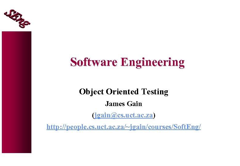 Software Engineering Object Oriented Testing James Gain (jgain@cs. uct. ac. za) http: //people. cs.