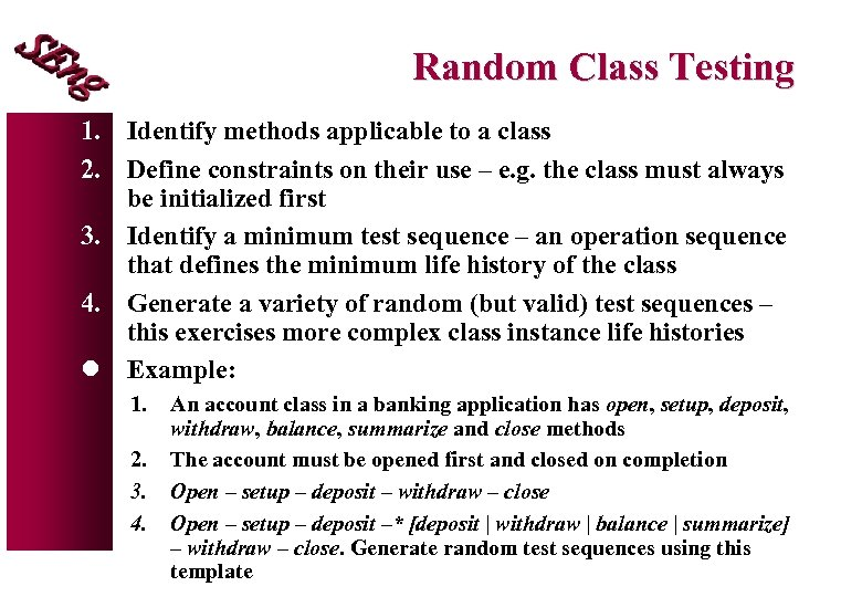 Random Class Testing 1. Identify methods applicable to a class 2. Define constraints on