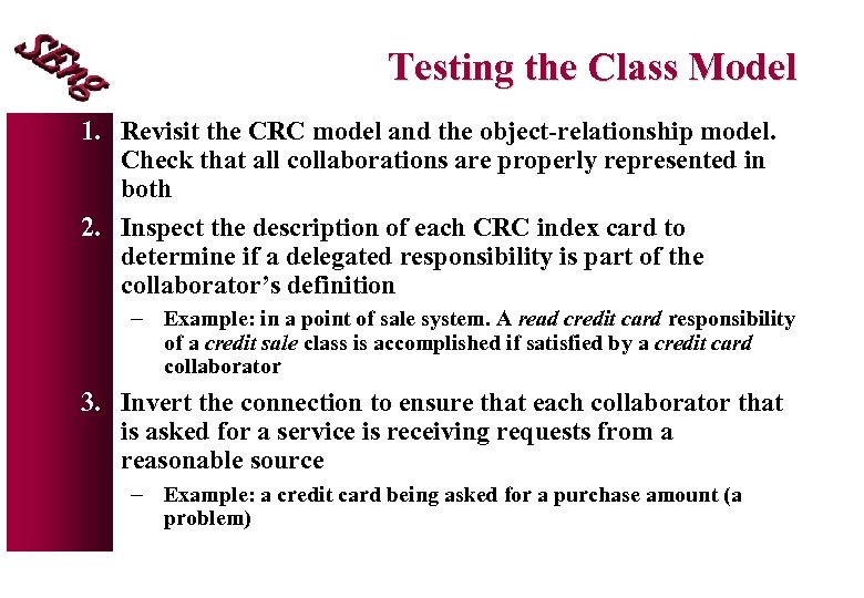 Testing the Class Model 1. Revisit the CRC model and the object-relationship model. Check