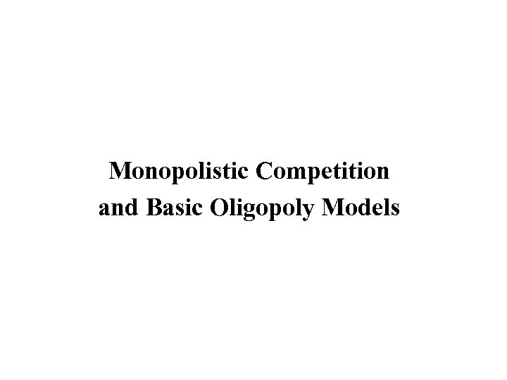 Monopolistic Competition and Basic Oligopoly Models