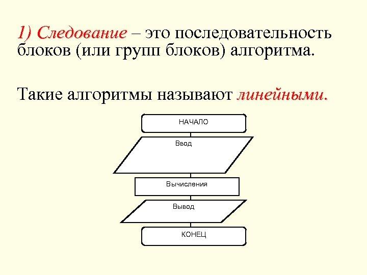 1) Следование – это последовательность блоков (или групп блоков) алгоритма. Такие алгоритмы называют линейными.