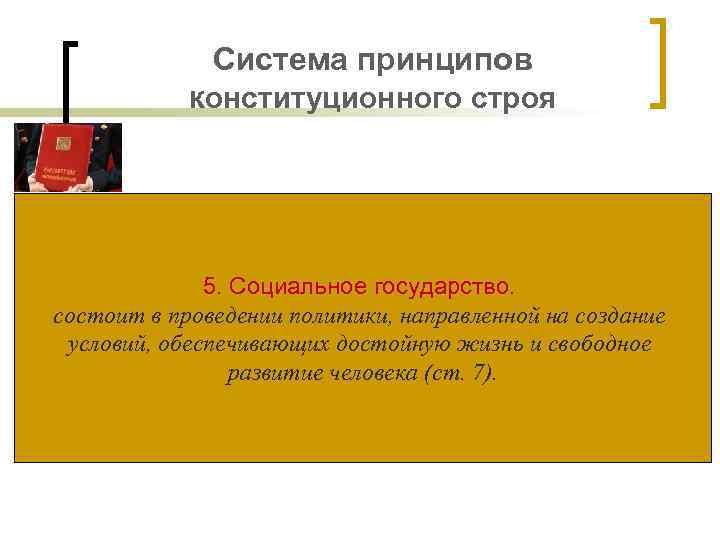 Система принципов конституционного строя 5. Социальное государство. состоит в проведении политики, направленной на создание