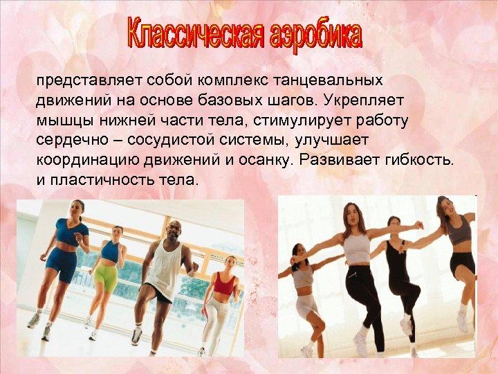 представляет собой комплекс танцевальных движений на основе базовых шагов. Укрепляет мышцы нижней части тела,