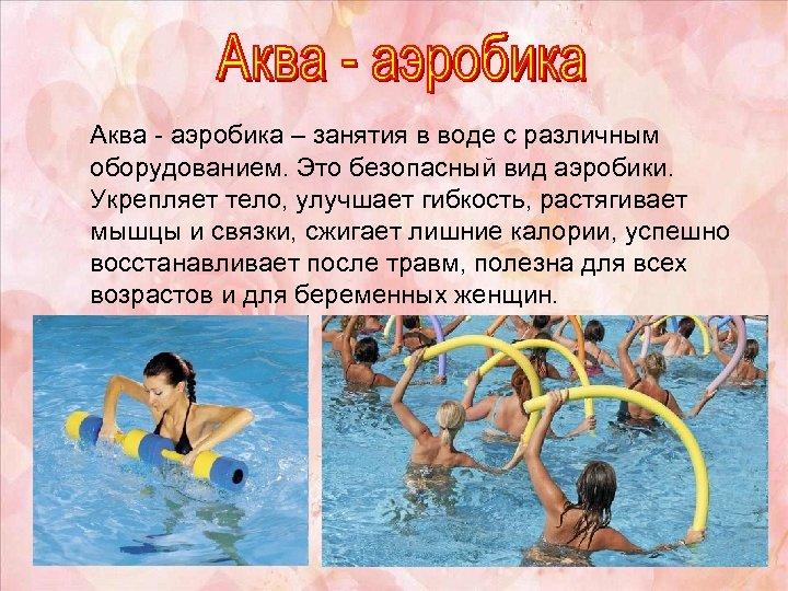 Аква - аэробика – занятия в воде с различным оборудованием. Это безопасный вид аэробики.