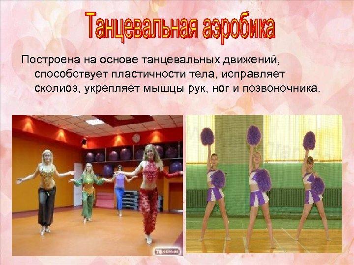 Построена на основе танцевальных движений, способствует пластичности тела, исправляет сколиоз, укрепляет мышцы рук, ног