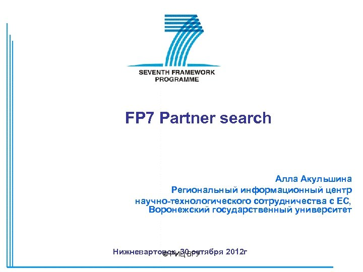 FP 7 Partner search Алла Акульшина Региональный информационный центр научно-технологического сотрудничества с ЕС, Воронежский
