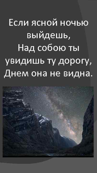 Если ясной ночью выйдешь, Над собою ты увидишь ту дорогу, Днем она не видна.