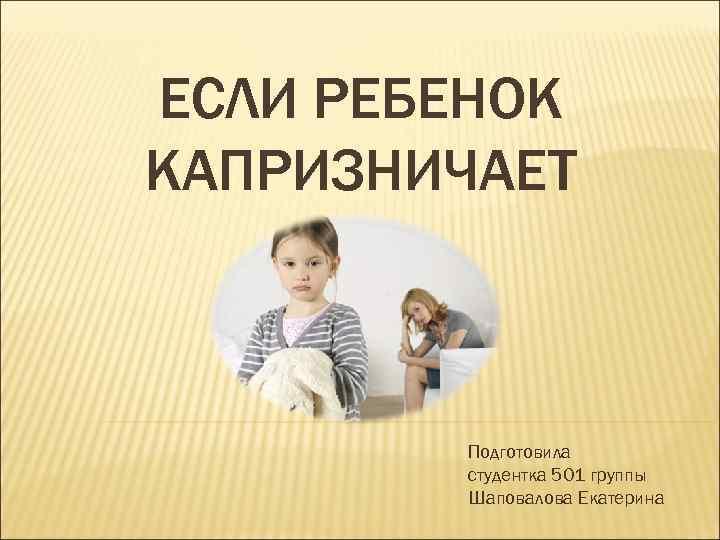 ЕСЛИ РЕБЕНОК КАПРИЗНИЧАЕТ Подготовила студентка 501 группы Шаповалова Екатерина