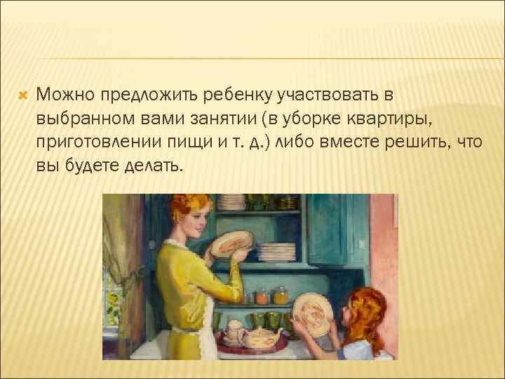 Можно предложить ребенку участвовать в выбранном вами занятии (в уборке квартиры, приготовлении пищи
