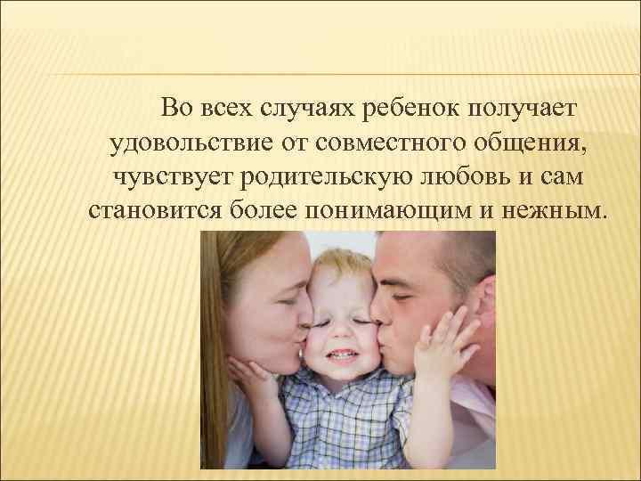 Во всех случаях ребенок получает удовольствие от совместного общения, чувствует родительскую любовь и сам