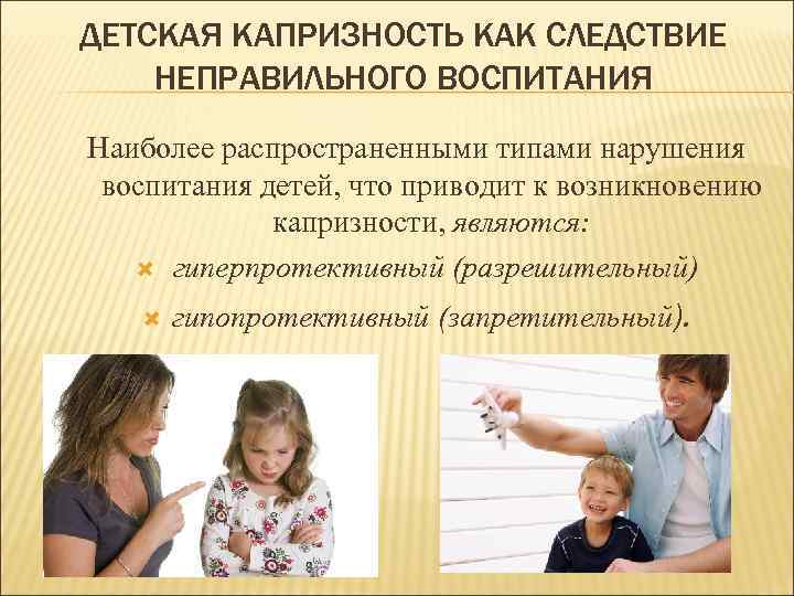 ДЕТСКАЯ КАПРИЗНОСТЬ КАК СЛЕДСТВИЕ НЕПРАВИЛЬНОГО ВОСПИТАНИЯ Наиболее распространенными типами нарушения воспитания детей, что приводит