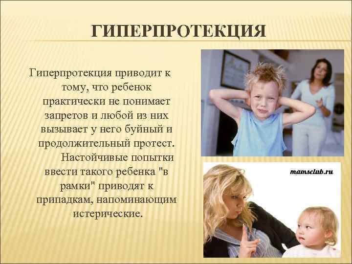 ГИПЕРПРОТЕКЦИЯ Гиперпротекция приводит к тому, что ребенок практически не понимает запретов и любой из