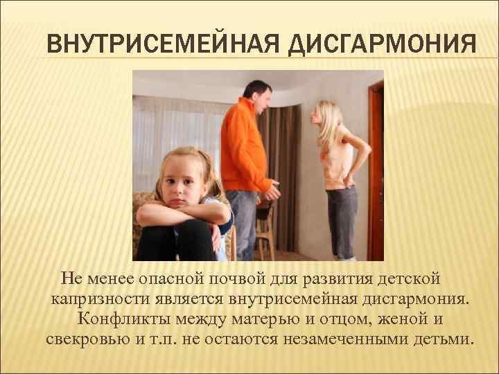 ВНУТРИСЕМЕЙНАЯ ДИСГАРМОНИЯ Не менее опасной почвой для развития детской капризности является внутрисемейная дисгармония. Конфликты
