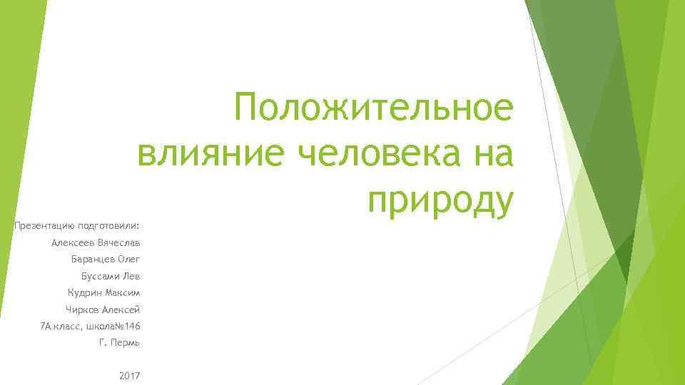 Положительное влияние человека на природу Презентацию подготовили: Алексеев Вячеслав Баранцев Олег Буссами Лев Кудрин