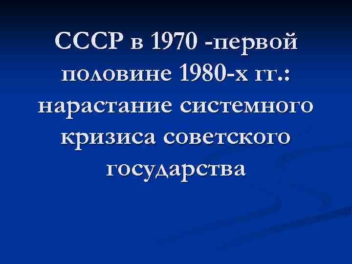 СССР в 1970 -первой половине 1980 -х гг. : нарастание системного кризиса советского государства