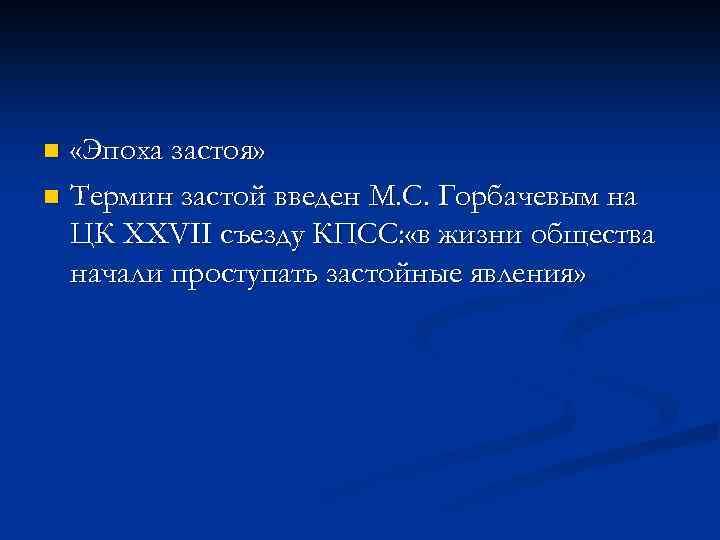 «Эпоха застоя» n Термин застой введен М. С. Горбачевым на ЦК XXVII съезду