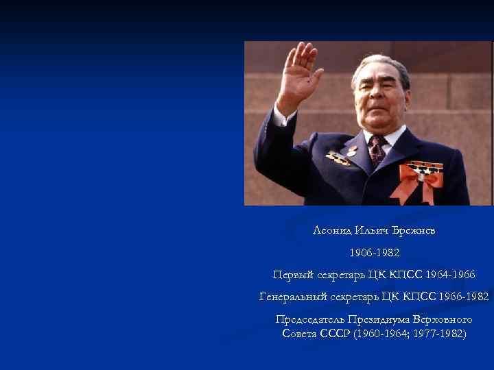 Леонид Ильич Брежнев 1906 -1982 Первый секретарь ЦК КПСС 1964 -1966 Генеральный секретарь ЦК