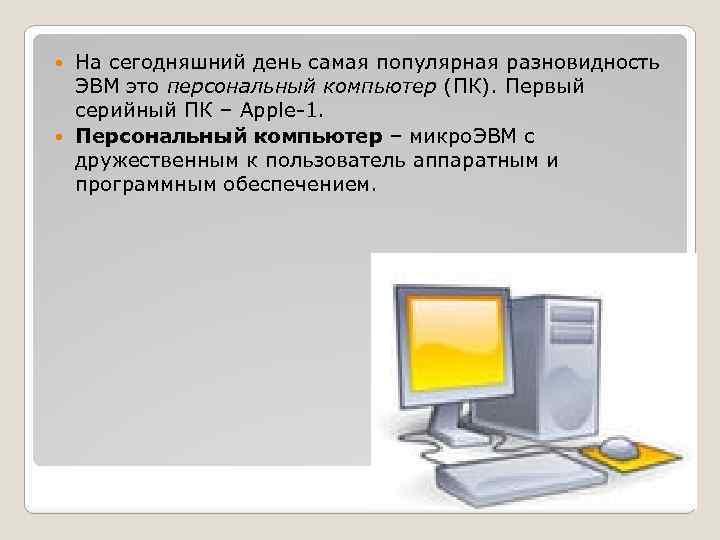 На сегодняшний день самая популярная разновидность ЭВМ это персональный компьютер (ПК). Первый серийный ПК