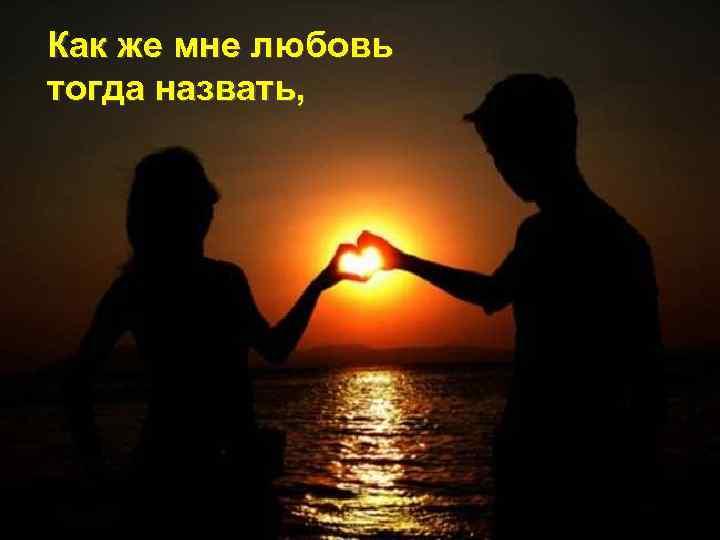 Как же мне любовь тогда назвать,
