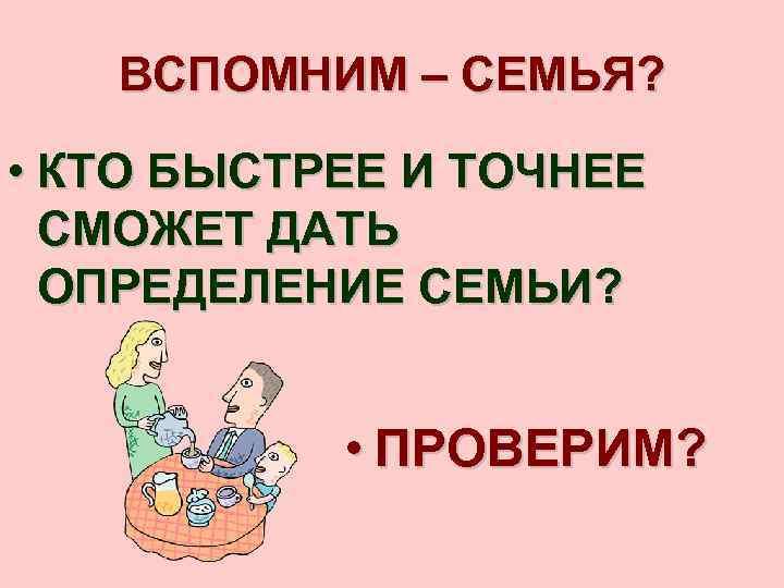 ВСПОМНИМ – СЕМЬЯ? • КТО БЫСТРЕЕ И ТОЧНЕЕ СМОЖЕТ ДАТЬ ОПРЕДЕЛЕНИЕ СЕМЬИ? • ПРОВЕРИМ?