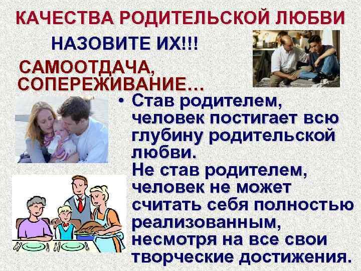 КАЧЕСТВА РОДИТЕЛЬСКОЙ ЛЮБВИ НАЗОВИТЕ ИХ!!! САМООТДАЧА, СОПЕРЕЖИВАНИЕ… • Став родителем, человек постигает всю глубину
