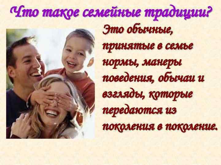 Что такое семейные традиции? Это обычные, принятые в семье нормы, манеры поведения, обычаи и