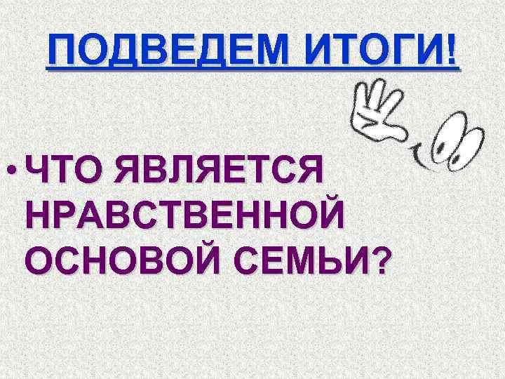 ПОДВЕДЕМ ИТОГИ! • ЧТО ЯВЛЯЕТСЯ НРАВСТВЕННОЙ ОСНОВОЙ СЕМЬИ?