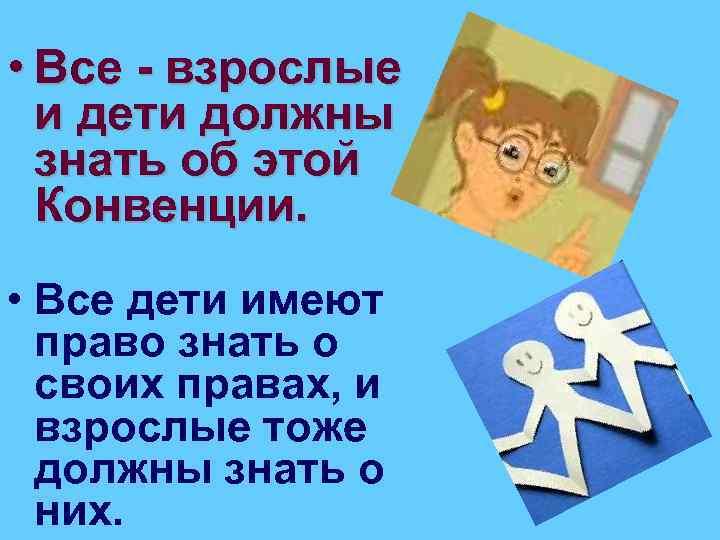 • Все - взрослые и дети должны знать об этой Конвенции. • Все