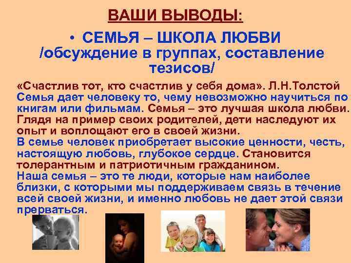 ВАШИ ВЫВОДЫ: • СЕМЬЯ – ШКОЛА ЛЮБВИ /обсуждение в группах, составление тезисов/ «Счастлив тот,