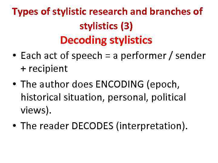 Types of stylistic research and branches of stylistics (3) Decoding stylistics • Each act