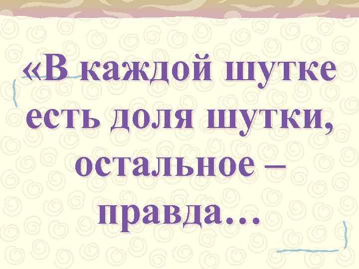 «В каждой шутке есть доля шутки, остальное – правда…
