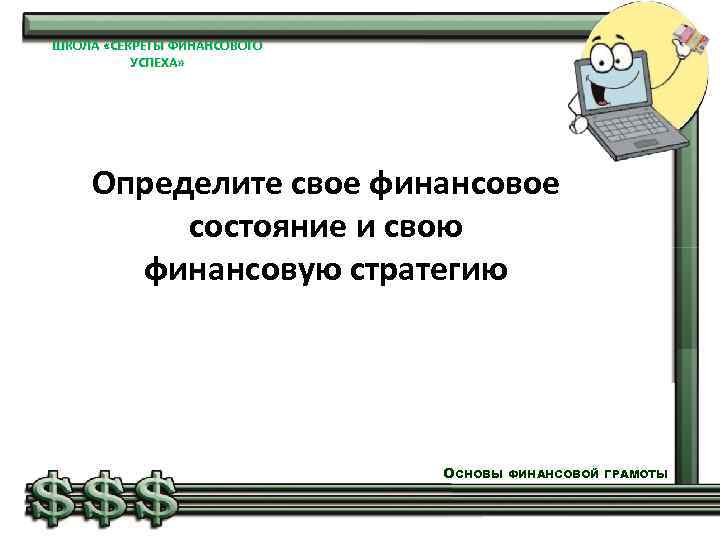 ШКОЛА «СЕКРЕТЫ ФИНАНСОВОГО УСПЕХА» Определите свое финансовое состояние и свою финансовую стратегию ОСНОВЫ ФИНАНСОВОЙ