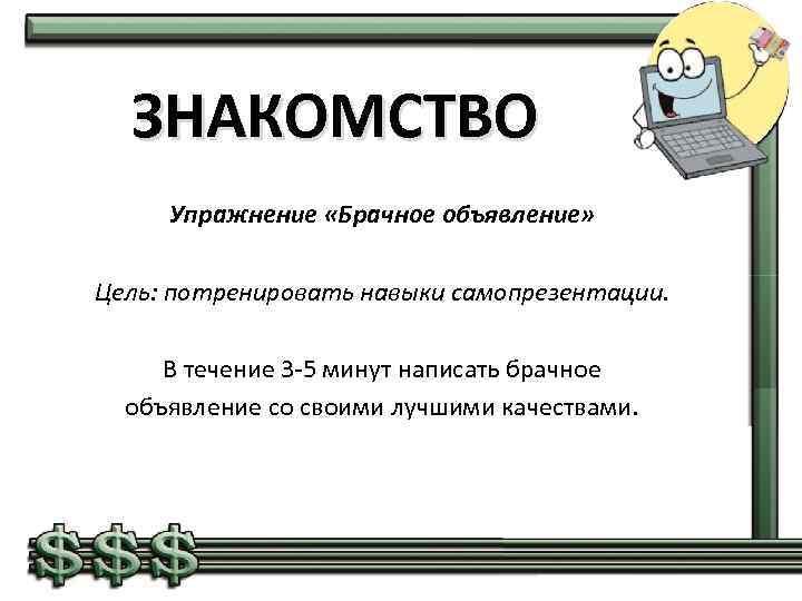 ЗНАКОМСТВО Упражнение «Брачное объявление» Цель: потренировать навыки самопрезентации. В течение 3 -5 минут написать