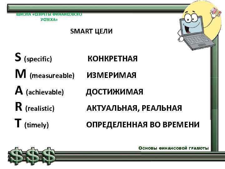 ШКОЛА «СЕКРЕТЫ ФИНАНСОВОГО УСПЕХА» SMART ЦЕЛИ S (specific) КОНКРЕТНАЯ M (measureable) ИЗМЕРИМАЯ A (achievable)