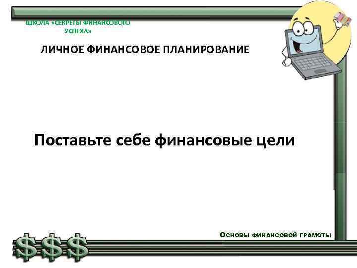 ШКОЛА «СЕКРЕТЫ ФИНАНСОВОГО УСПЕХА» ЛИЧНОЕ ФИНАНСОВОЕ ПЛАНИРОВАНИЕ Поставьте себе финансовые цели ОСНОВЫ ФИНАНСОВОЙ ГРАМОТЫ