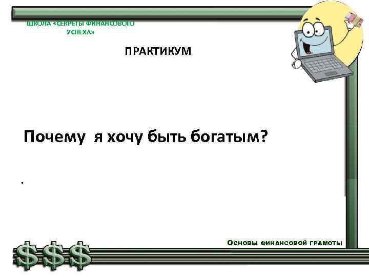 ШКОЛА «СЕКРЕТЫ ФИНАНСОВОГО УСПЕХА» ПРАКТИКУМ Почему я хочу быть богатым? . ОСНОВЫ ФИНАНСОВОЙ ГРАМОТЫ