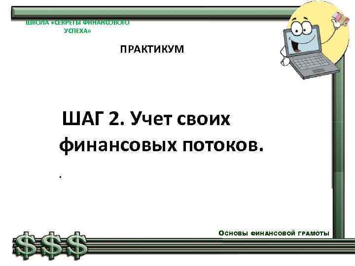 ШКОЛА «СЕКРЕТЫ ФИНАНСОВОГО УСПЕХА» ПРАКТИКУМ ШАГ 2. Учет своих финансовых потоков. . ОСНОВЫ ФИНАНСОВОЙ