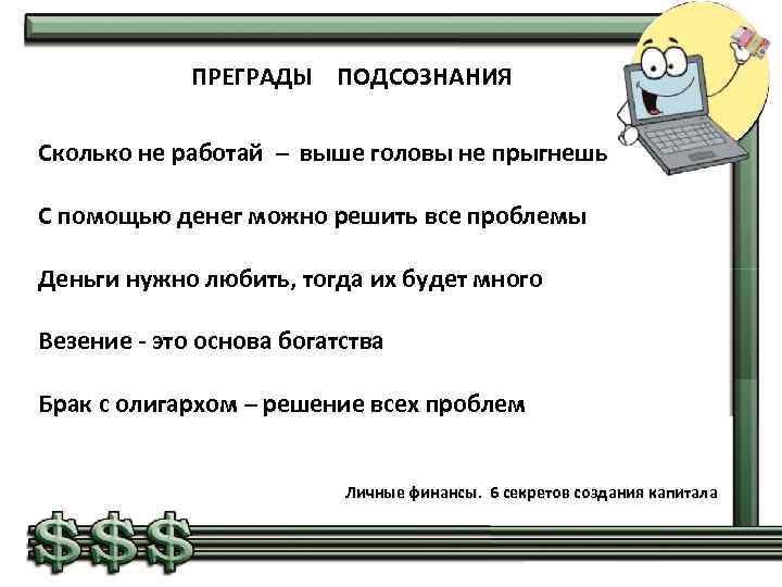 ПРЕГРАДЫ ПОДСОЗНАНИЯ Сколько не работай – выше головы не прыгнешь С помощью денег можно