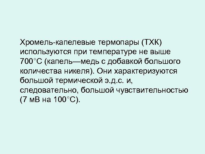 Хромель-капелевые термопары (ТХК) используются при температуре не выше 700°С (капель—медь с добавкой большого количества