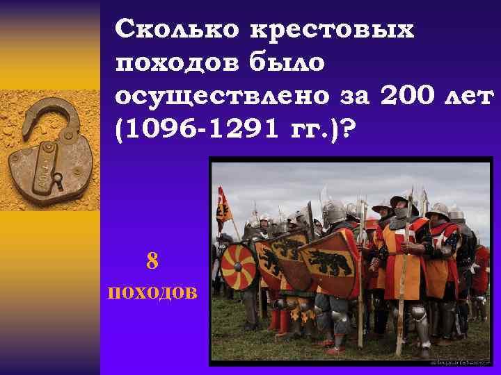 Сколько крестовых походов было осуществлено за 200 лет (1096 -1291 гг. )? 8 походов