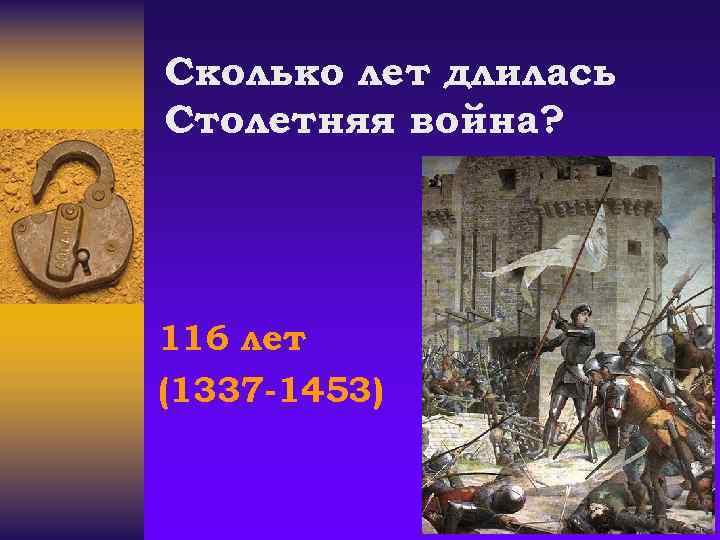 Сколько лет длилась Столетняя война? 116 лет (1337 -1453)