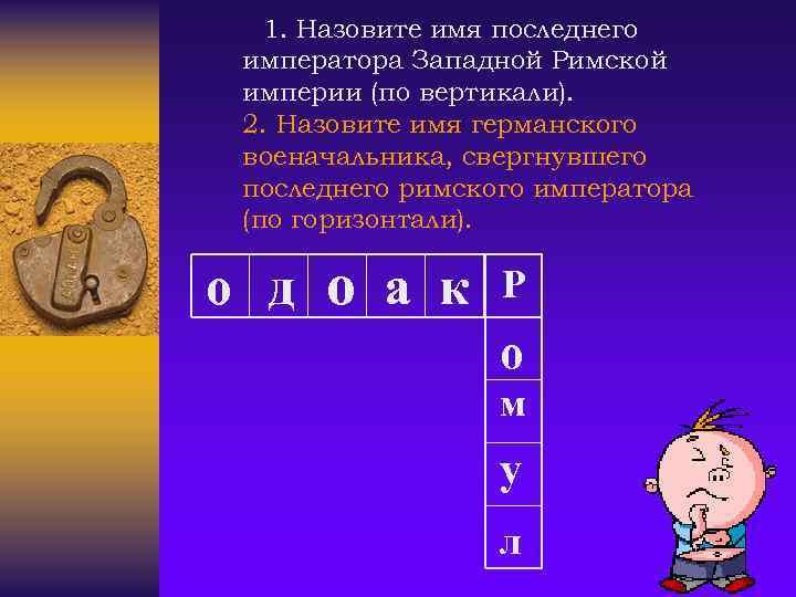 1. Назовите имя последнего императора Западной Римской империи (по вертикали). 2. Назовите имя германского