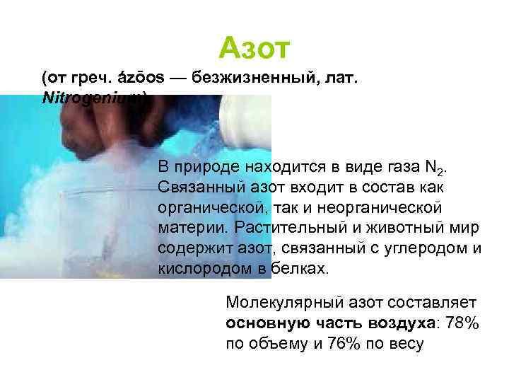 Азот (от греч. ázōos — безжизненный, лат. Nitrogenium) В природе находится в виде газа