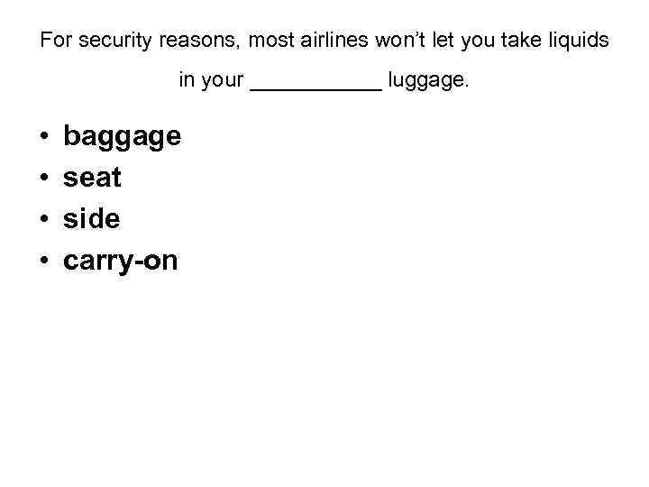 For security reasons, most airlines won't let you take liquids in your ______ luggage.